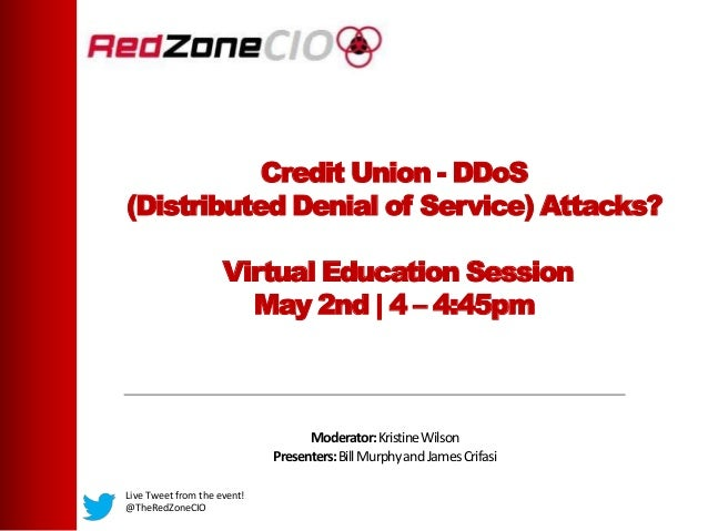 Credit Union - DDoS(Distributed Denial of Service) Attacks?Virtual Education SessionMay 2nd | 4 – 4:45pmModerator:Kristine...