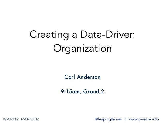 Creating a Data-Driven Organization Carl Anderson 9:15am, Grand 2 @leapingllamas | www.p-value.info