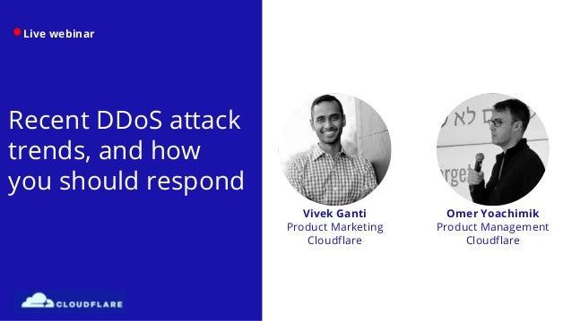 Live webinar Recent DDoS attack trends, and how you should respond Omer Yoachimik Product Management Cloudflare Vivek Gant...