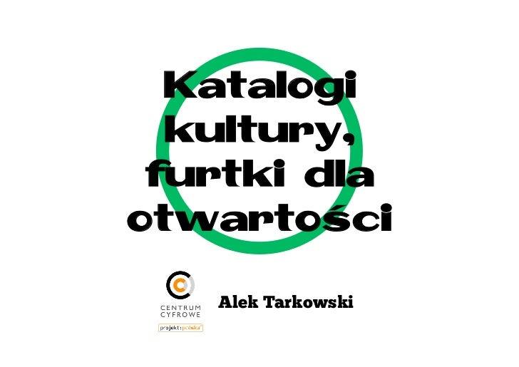 Katalogi  kultury, furtki dlaotwartości   Alek Tarkowski