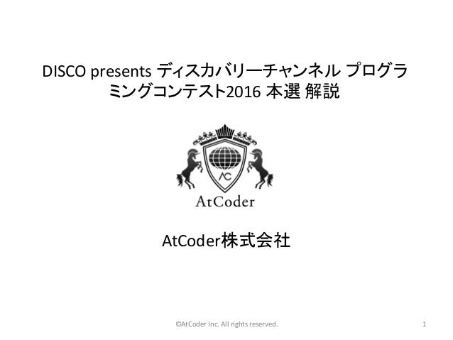 ©AtCoder Inc. All rights reserved. 1 DISCO presents ディスカバリーチャンネル プログラ ミングコンテスト2016 本選 解説 AtCoder株式会社