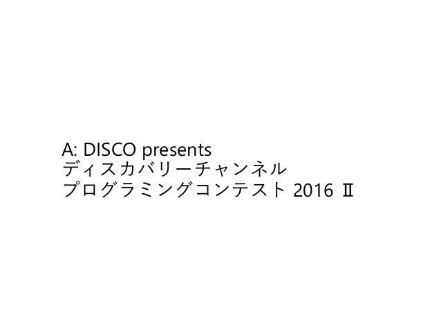 A: DISCO presents ディスカバリーチャンネル プログラミングコンテスト 2016 Ⅱ
