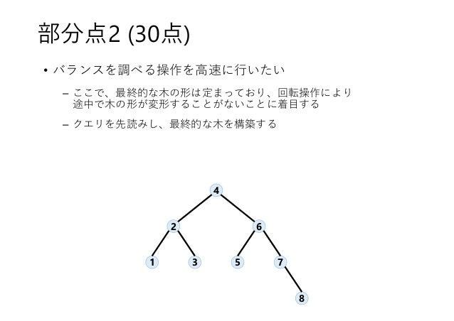部分点2 (30点) • バランスを調べる操作を高速に行いたい – ここで、最終的な木の形は定まっており、回転操作により 途中で木の形が変形することがないことに着目する – クエリを先読みし、最終的な木を構築する 4 2 6 71 3 5 8