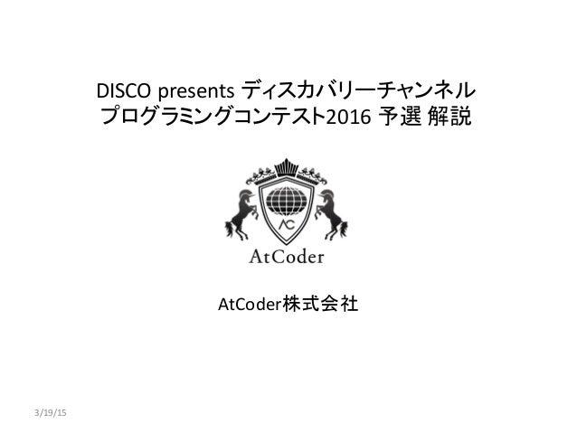 DISCO presents ディスカバリーチャンネル プログラミングコンテスト2016 予選 解説 AtCoder株式会社 3/19/15