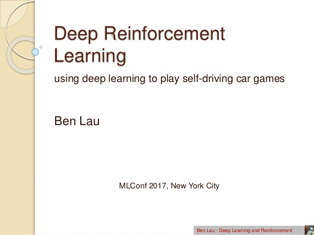 Deep Reinforcement Learning using deep learning to play self-driving car games Ben Lau Ben Lau - Deep Learning and Reinfor...