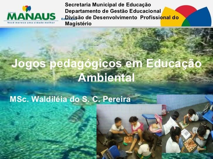 Jogos pedagógicos em Educação Ambiental MSc. Waldiléia do S. C. Pereira Secretaria Municipal de Educação  Departamento de ...