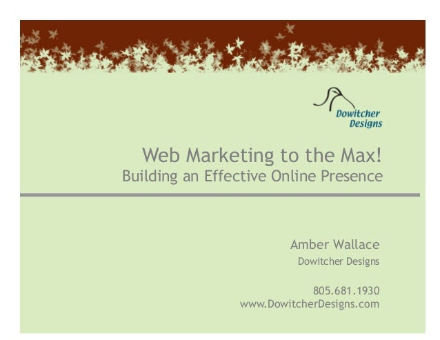 Amber Wallace • (805) 681-1930 • amber@dowitcherdesigns.com 1 Web Marketing to the Max! Building an Effective Online Prese...