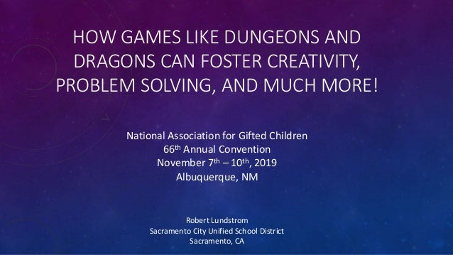 HOW GAMES LIKE DUNGEONS AND DRAGONS CAN FOSTER CREATIVITY, PROBLEM SOLVING, AND MUCH MORE! Robert Lundstrom Sacramento Cit...
