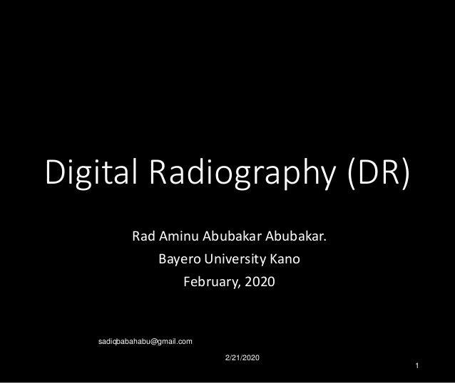 Digital Radiography (DR) Rad Aminu Abubakar Abubakar. Bayero University Kano February, 2020 2/21/2020 sadiqbabahabu@gmail....