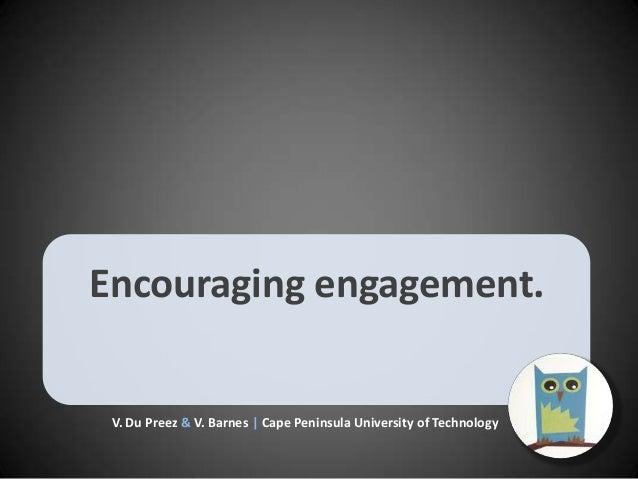 Encouraging engagement.  V. Du Preez & V. Barnes | Cape Peninsula University of Technology