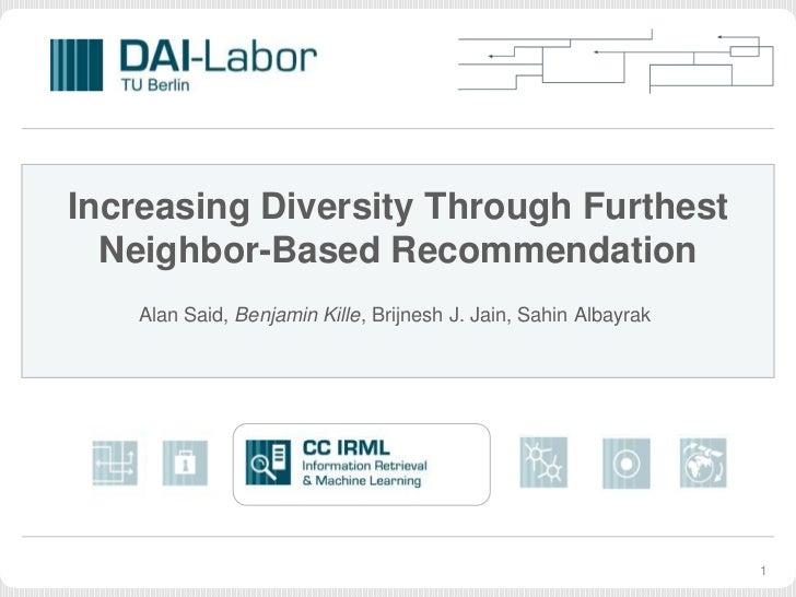 Increasing Diversity Through Furthest  Neighbor-Based Recommendation   Alan Said, Benjamin Kille, Brijnesh J. Jain, Sahin ...