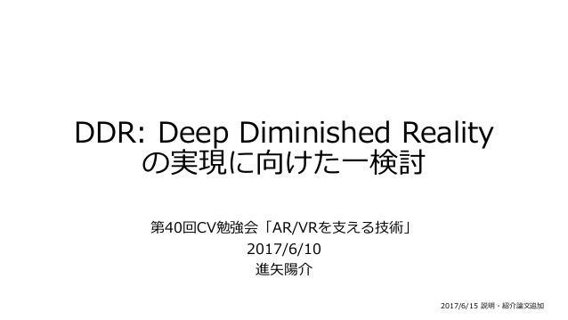 DDR: Deep Diminished Reality の実現に向けた一検討 第40回CV勉強会「AR/VRを支える技術」 2017/6/10 進矢陽介 2017/6/15 説明・紹介論文追加
