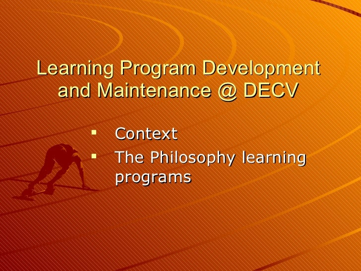 Learning Program Development and Maintenance @ DECV <ul><li>Context </li></ul><ul><li>The Philosophy learning programs </l...