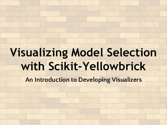Visualizing Model Selection with Scikit-Yellowbrick An Introduction to Developing Visualizers