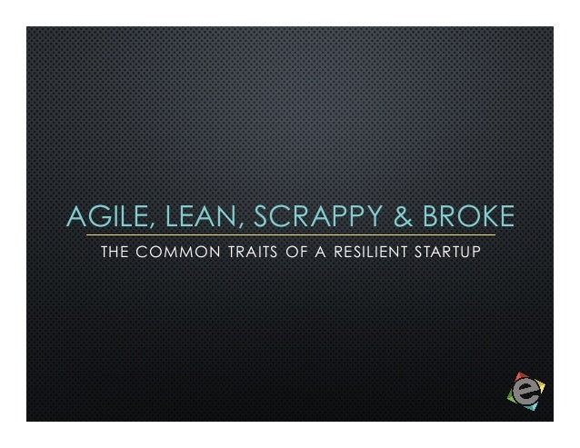 AGILE, LEAN, SCRAPPY & BROKE THE COMMON TRAITS OF A RESILIENT STARTUP