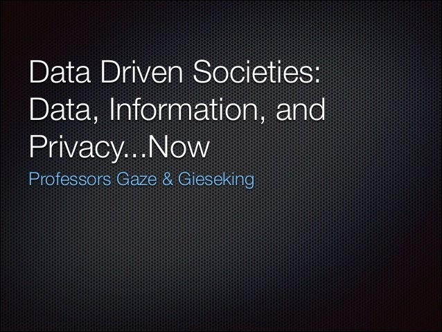 Data Driven Societies: Data, Information, and Privacy...Now Professors Gaze & Gieseking