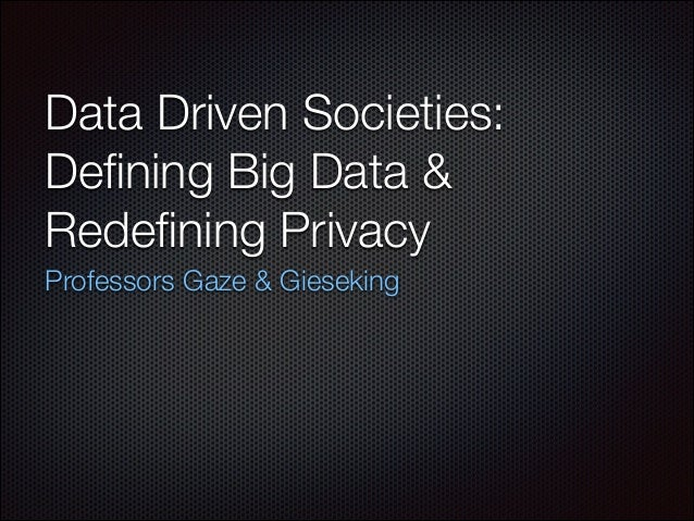 Data Driven Societies: Defining Big Data & Redefining Privacy Professors Gaze & Gieseking