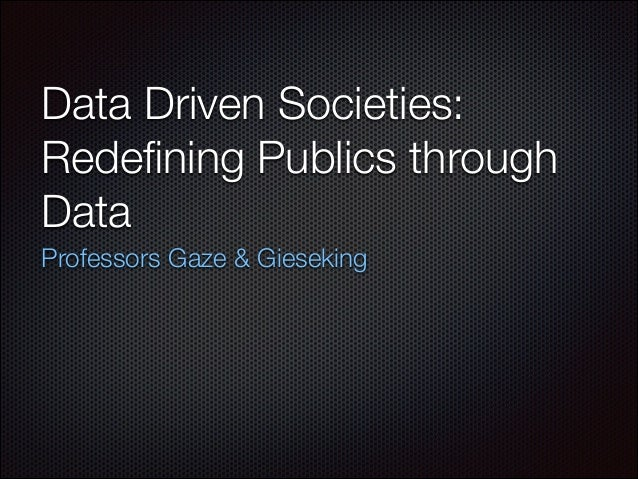 Data Driven Societies: Redefining Publics through Data Professors Gaze & Gieseking