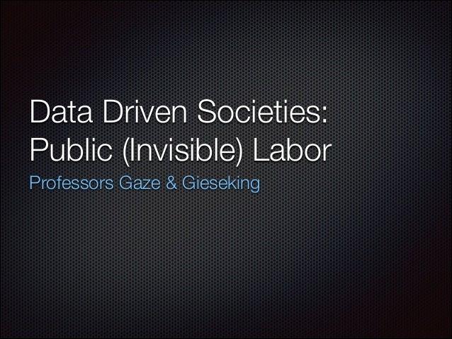 Data Driven Societies: Public (Invisible) Labor Professors Gaze & Gieseking