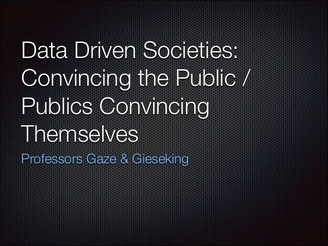 Data Driven Societies: Convincing the Public / Publics Convincing Themselves Professors Gaze & Gieseking
