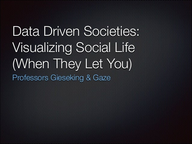Data Driven Societies: Visualizing Social Life (When They Let You) Professors Gieseking & Gaze