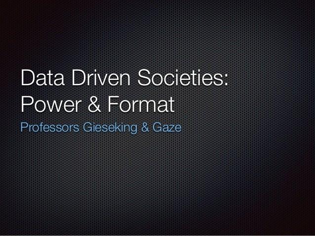Data Driven Societies: Power & Format Professors Gieseking & Gaze