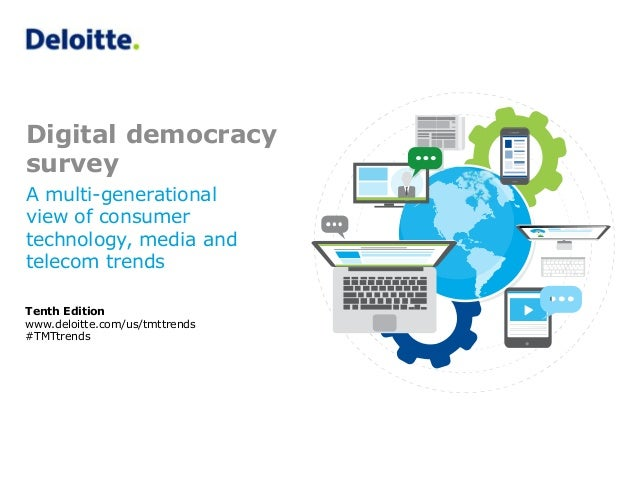 Digital democracy survey Tenth Edition www.deloitte.com/us/tmttrends #TMTtrends A multi-generational view of consumer tech...