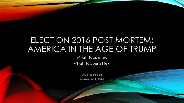 ELECTION 2016 POST MORTEM: AMERICA IN THE AGE OF TRUMP What Happened What Happens Next © David de Sola November 9, 2016