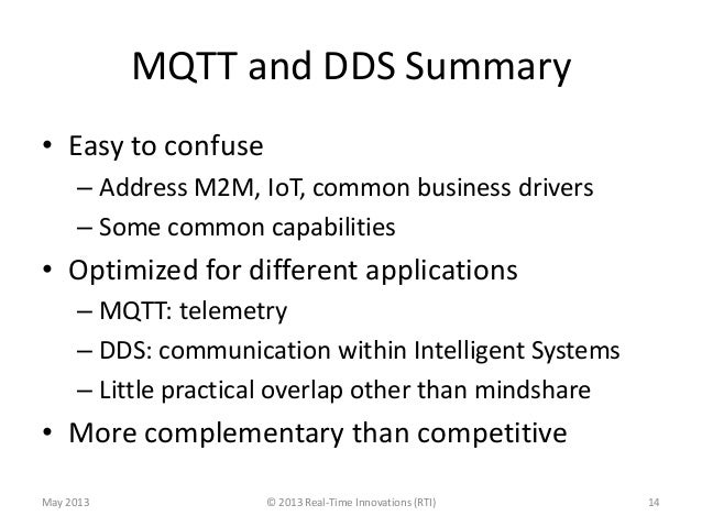 MQTT and DDS Summary• Easy to confuse– Address M2M, IoT, common business drivers– Some common capabilities• Optimized for ...