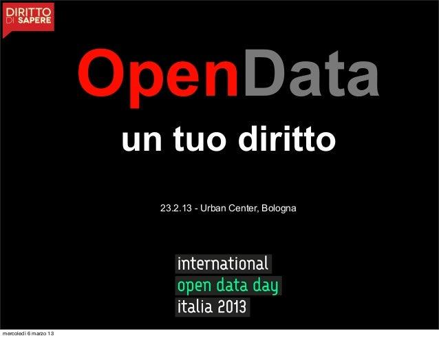 OpenData                        un tuo diritto                          23.2.13 - Urban Center, Bolognamercoledì 6 marzo 13