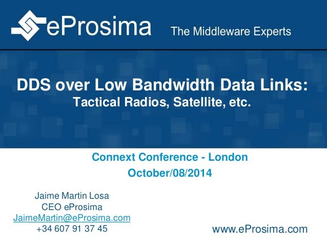 DDS over Low Bandwidth Data Links:  Tactical Radios, Satellite, etc.  Connext Conference - London  October/08/2014  Jaime ...