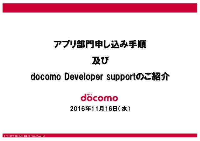 © 2016 NTT DOCOMO, INC. All Rights Reserved. アプリ部門申し込み手順 及び docomo Developer supportのご紹介 2016年11月16日(水)