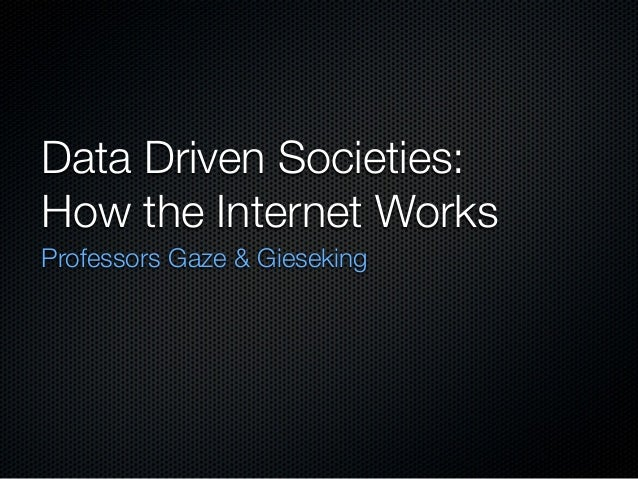 Data Driven Societies: How the Internet Works Professors Gaze & Gieseking