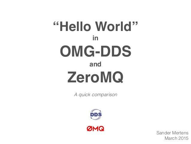 """Hello World"" in OMG-DDS and ZeroMQ A quick comparison Sander Mertens March 2015"