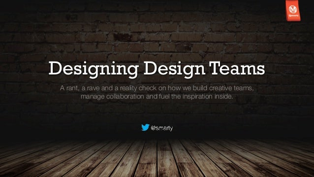 Designing Design Teams A rant, a rave and a reality check on how we build creative teams,        manage collaboration and ...