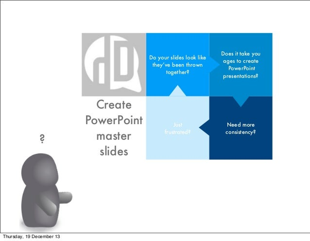 Do your slides look like they've been thrown together?  ?  Thursday, 19 December 13  Create PowerPoint master slides  Does...