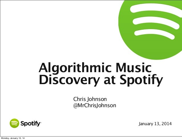 Algorithmic Music Discovery at Spotify Chris Johnson @MrChrisJohnson January 13, 2014  Monday, January 13, 14