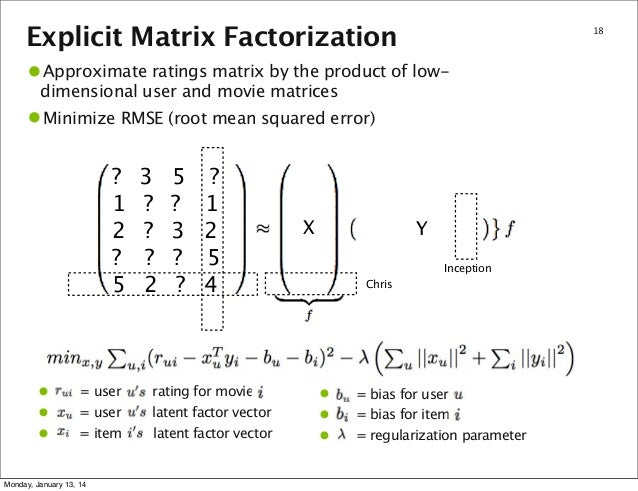 Explicit Matrix Factorization  18  •Approximate ratings matrix by the product of lowdimensional user and movie matrices Mi...