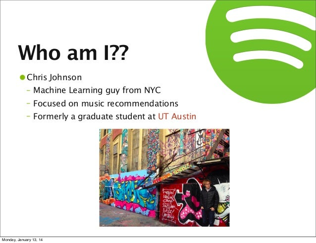 Who am I?? •Chris Johnson  – Machine Learning guy from NYC – Focused on music recommendations – Formerly a graduate studen...