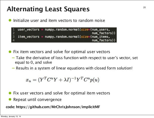 Alternating Least Squares  • Initialize user and item vectors to random noise  • Fix item vectors and solve for optimal us...
