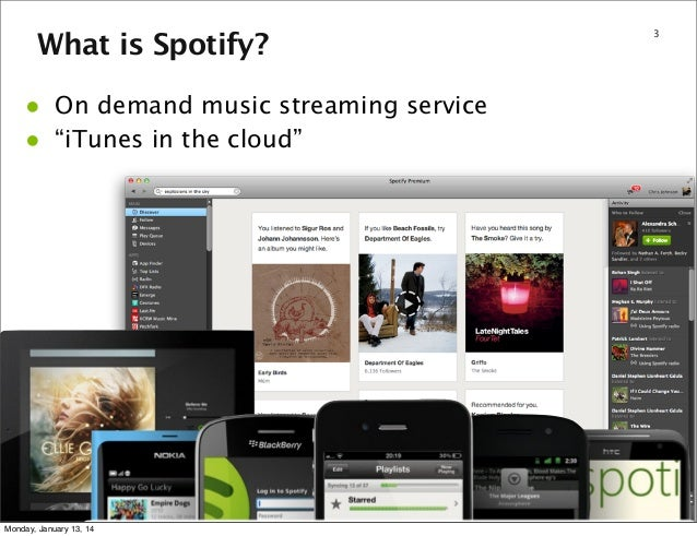"What is Spotify?  • •  On demand music streaming service ""iTunes in the cloud""  Monday, January 13, 14  3"