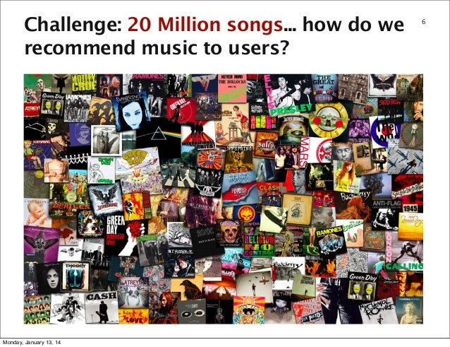 Challenge: 20 Million songs... how do we recommend music to users?  Monday, January 13, 14  6