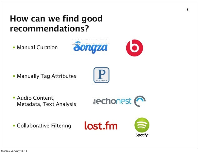 8  How can we find good recommendations? • Manual Curation  • Manually Tag Attributes  • Audio Content, Metadata, Text Ana...
