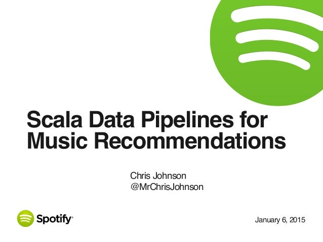 January 6, 2015 Scala Data Pipelines for Music Recommendations Chris Johnson @MrChrisJohnson