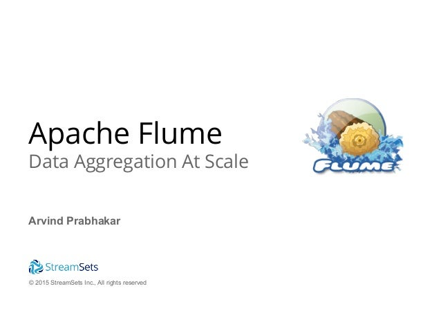 © 2015 StreamSets Inc., All rights reserved Apache Flume Data Aggregation At Scale Arvind Prabhakar