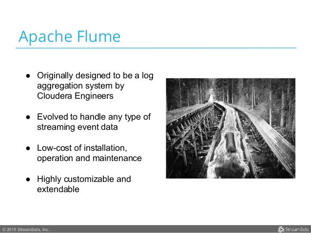 © 2015 StreamSets, Inc. Apache Flume ● Originally designed to be a log aggregation system by Cloudera Engineers ● Evolve...