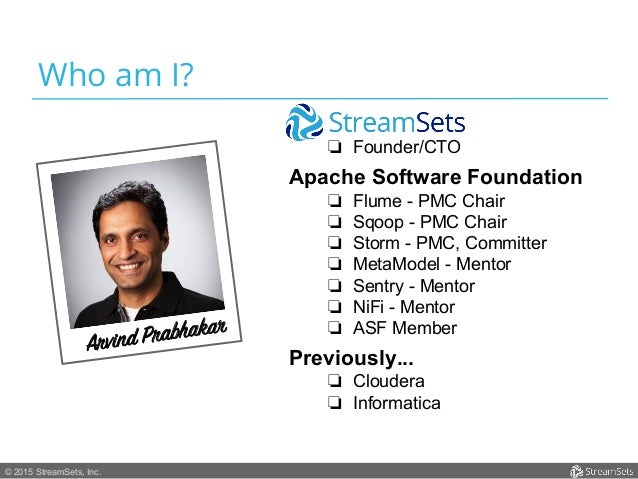 © 2015 StreamSets, Inc. Who am I? ❏ Founder/CTO Apache Software Foundation ❏ Flume - PMC Chair ❏ Sqoop - PMC Chair ❏ S...