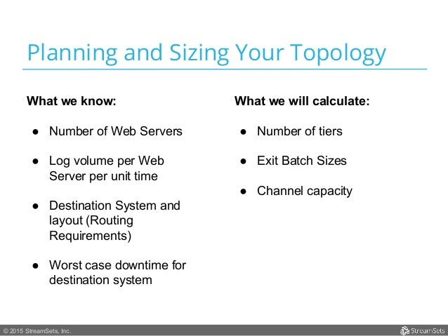 © 2015 StreamSets, Inc. Planning and Sizing Your Topology What we know: ● Number of Web Servers ● Log volume per Web Ser...