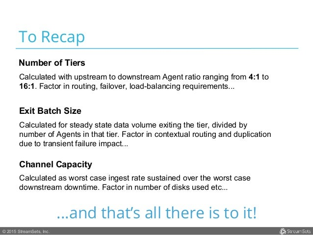 © 2015 StreamSets, Inc. To Recap Calculated with upstream to downstream Agent ratio ranging from 4:1 to 16:1. Factor in ro...