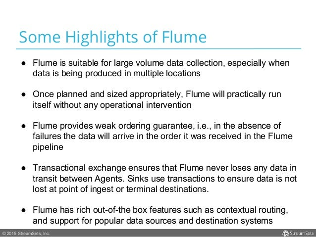 © 2015 StreamSets, Inc. Some Highlights of Flume ● Flume is suitable for large volume data collection, especially when da...
